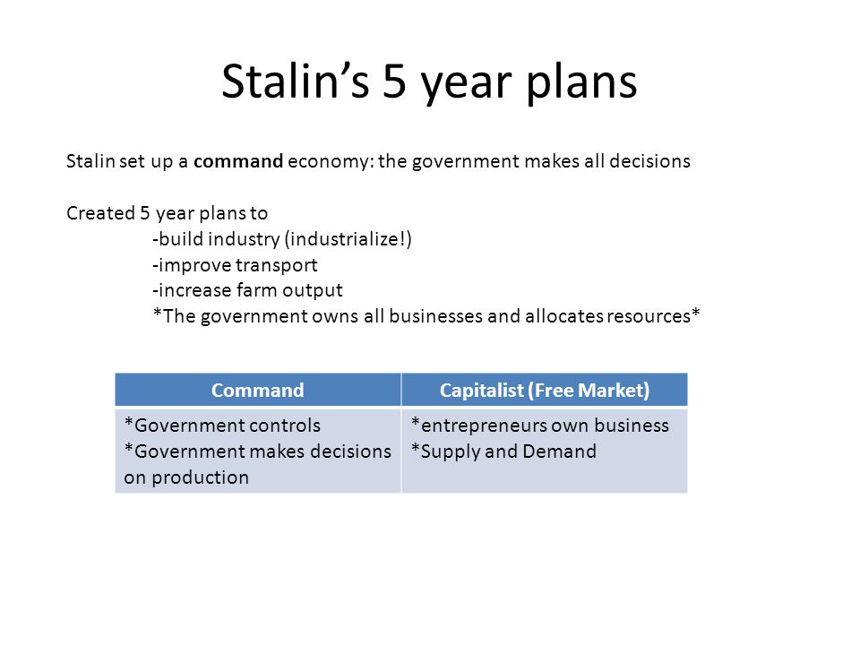 Stalin's 5 year plans Stalin set up a command economy: the government makes all decisions Created 5 year plans to -build industry (industrialize!) -im