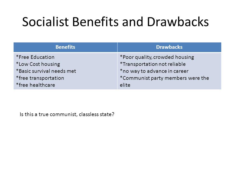Socialist Benefits and Drawbacks BenefitsDrawbacks *Free Education *Low Cost housing *Basic survival needs met *free transportation *free healthcare *