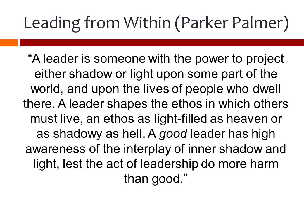 Leading from Within (Parker Palmer) A leader is someone with the power to project either shadow or light upon some part of the world, and upon the lives of people who dwell there.