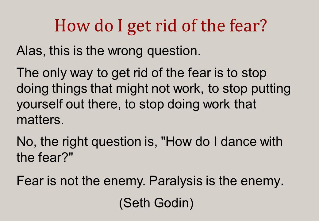 How do I get rid of the fear. Alas, this is the wrong question.