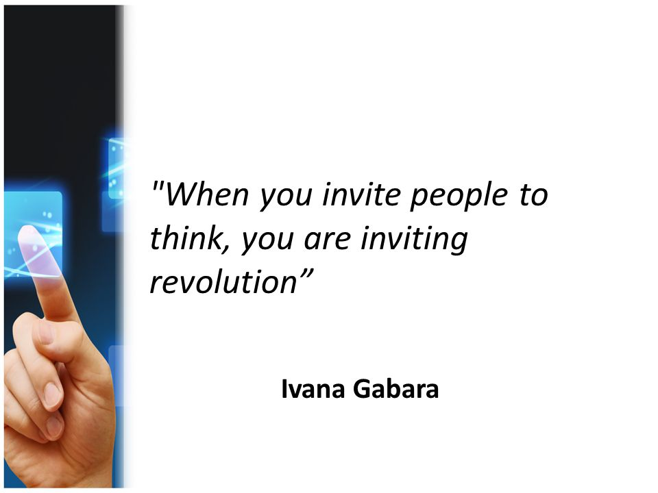 When you invite people to think, you are inviting revolution Ivana Gabara