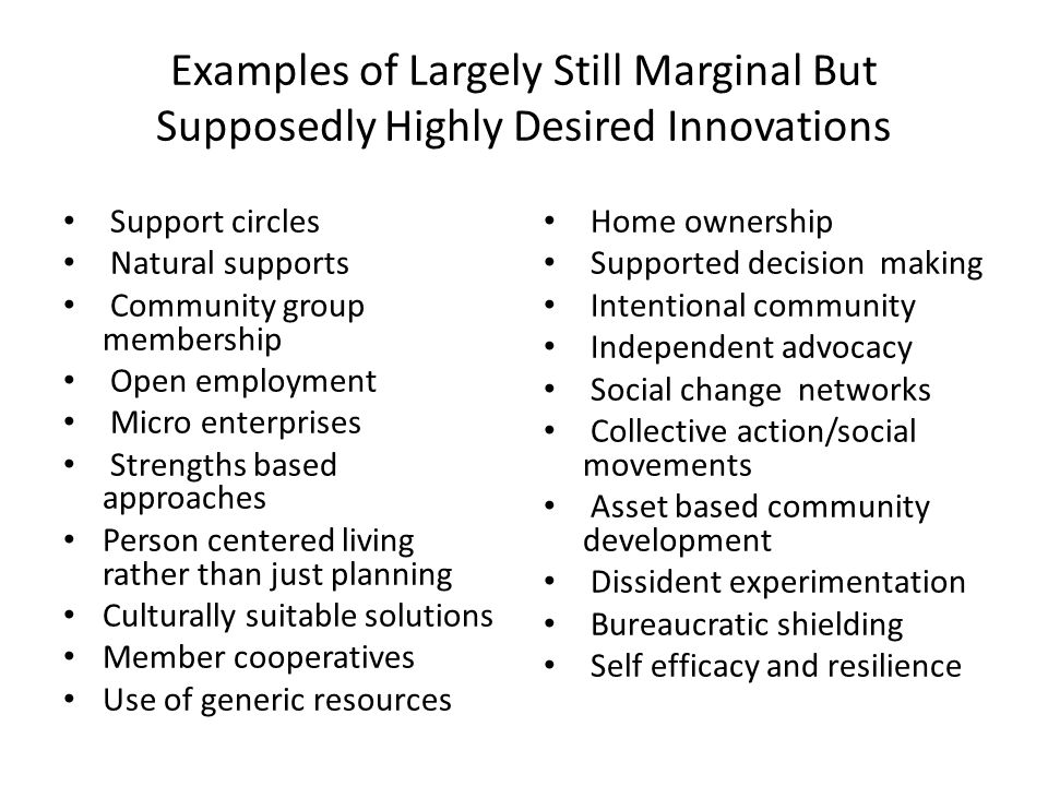 Examples of Largely Still Marginal But Supposedly Highly Desired Innovations Support circles Natural supports Community group membership Open employment Micro enterprises Strengths based approaches Person centered living rather than just planning Culturally suitable solutions Member cooperatives Use of generic resources Home ownership Supported decision making Intentional community Independent advocacy Social change networks Collective action/social movements Asset based community development Dissident experimentation Bureaucratic shielding Self efficacy and resilience