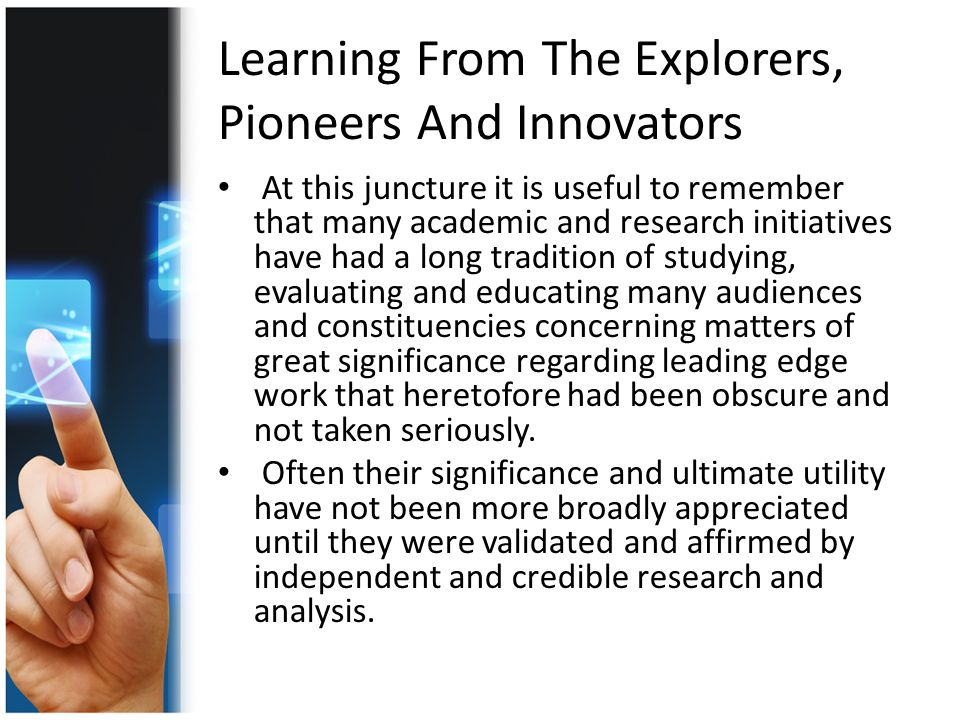 Learning From The Explorers, Pioneers And Innovators At this juncture it is useful to remember that many academic and research initiatives have had a long tradition of studying, evaluating and educating many audiences and constituencies concerning matters of great significance regarding leading edge work that heretofore had been obscure and not taken seriously.