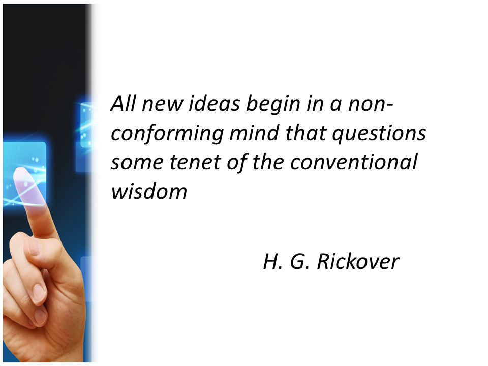 All new ideas begin in a non- conforming mind that questions some tenet of the conventional wisdom H.