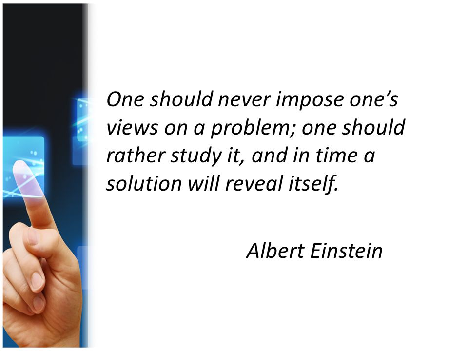 One should never impose one's views on a problem; one should rather study it, and in time a solution will reveal itself.