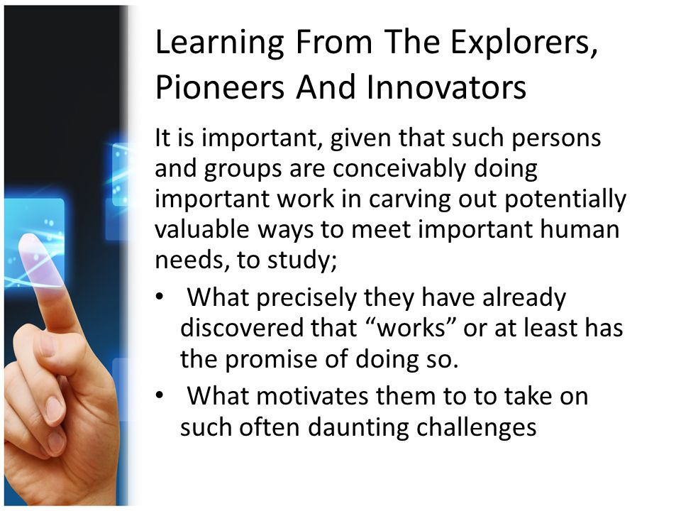 Learning From The Explorers, Pioneers And Innovators It is important, given that such persons and groups are conceivably doing important work in carving out potentially valuable ways to meet important human needs, to study; What precisely they have already discovered that works or at least has the promise of doing so.
