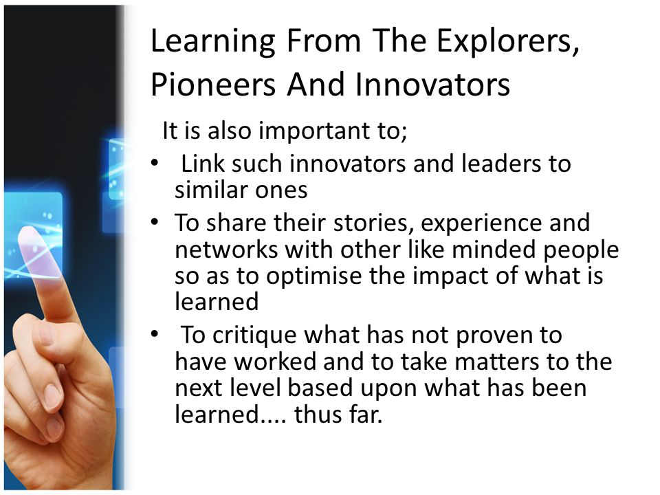 Learning From The Explorers, Pioneers And Innovators It is also important to; Link such innovators and leaders to similar ones To share their stories, experience and networks with other like minded people so as to optimise the impact of what is learned To critique what has not proven to have worked and to take matters to the next level based upon what has been learned....