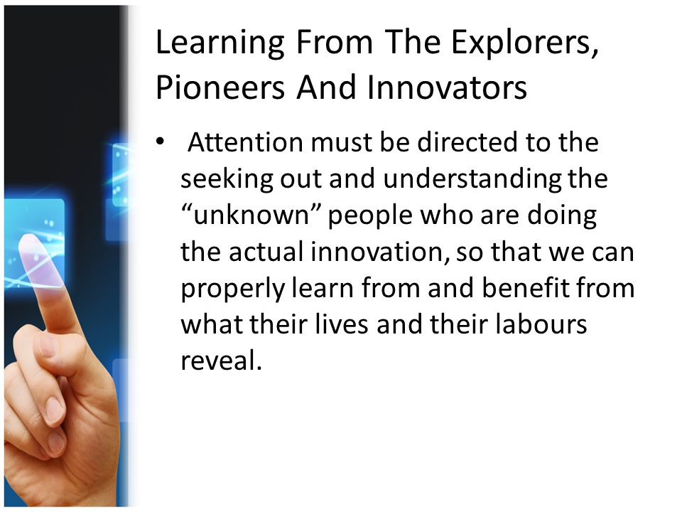 Learning From The Explorers, Pioneers And Innovators Attention must be directed to the seeking out and understanding the unknown people who are doing the actual innovation, so that we can properly learn from and benefit from what their lives and their labours reveal.