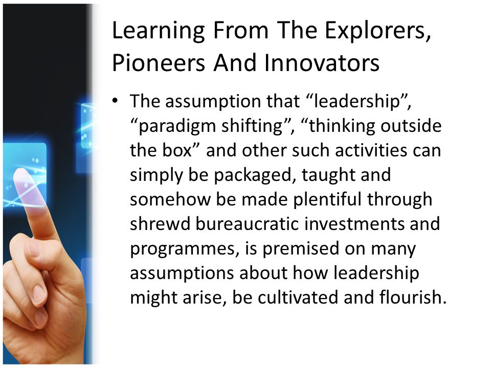 Learning From The Explorers, Pioneers And Innovators The assumption that leadership , paradigm shifting , thinking outside the box and other such activities can simply be packaged, taught and somehow be made plentiful through shrewd bureaucratic investments and programmes, is premised on many assumptions about how leadership might arise, be cultivated and flourish.