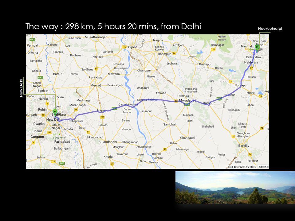 The way : 298 km, 5 hours 20 mins, from Delhi Naukuchiatal New Delhi