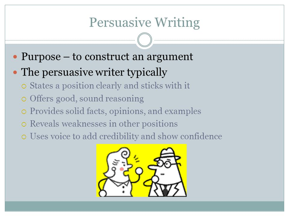 Persuasive Writing Purpose – to construct an argument The persuasive writer typically  States a position clearly and sticks with it  Offers good, so