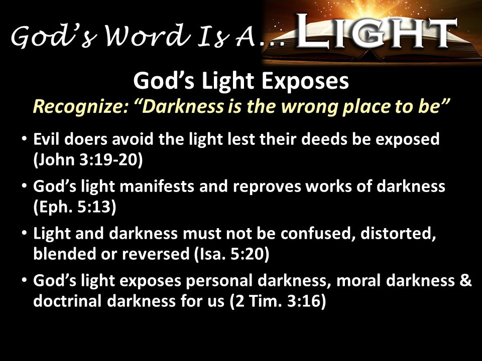Evil doers avoid the light lest their deeds be exposed (John 3:19-20) God's light manifests and reproves works of darkness (Eph.