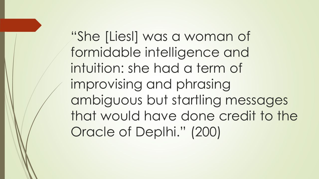 She [Liesl] was a woman of formidable intelligence and intuition: she had a term of improvising and phrasing ambiguous but startling messages that would have done credit to the Oracle of Deplhi. (200)