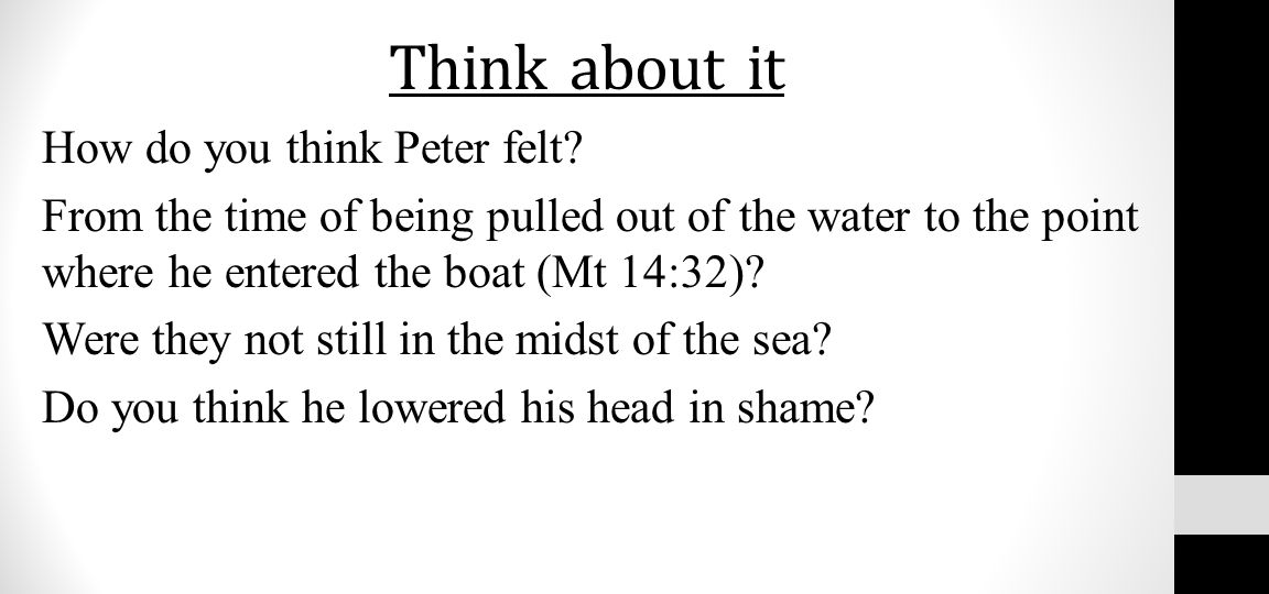 Think about it How do you think Peter felt? From the time of being pulled out of the water to the point where he entered the boat (Mt 14:32)? Were the