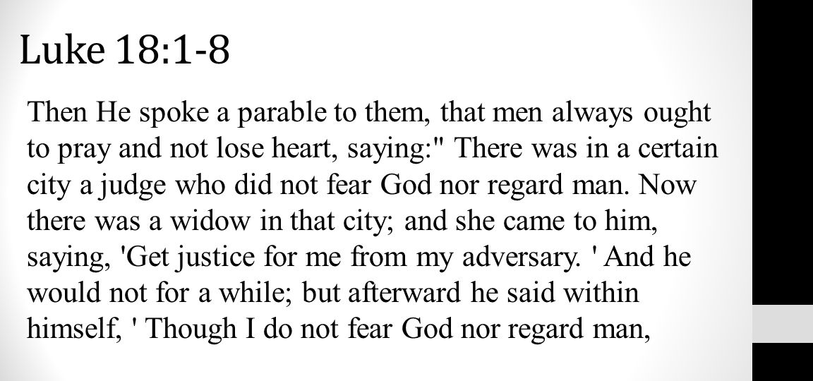 Then He spoke a parable to them, that men always ought to pray and not lose heart, saying: