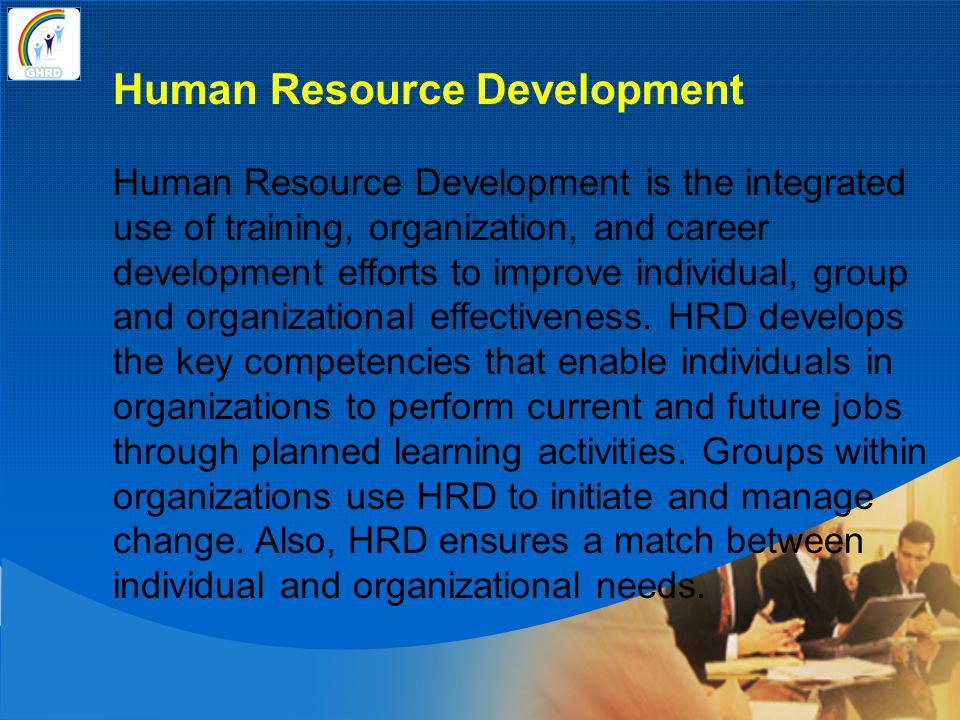 Human Resource Development Human Resource Development is the integrated use of training, organization, and career development efforts to improve indiv