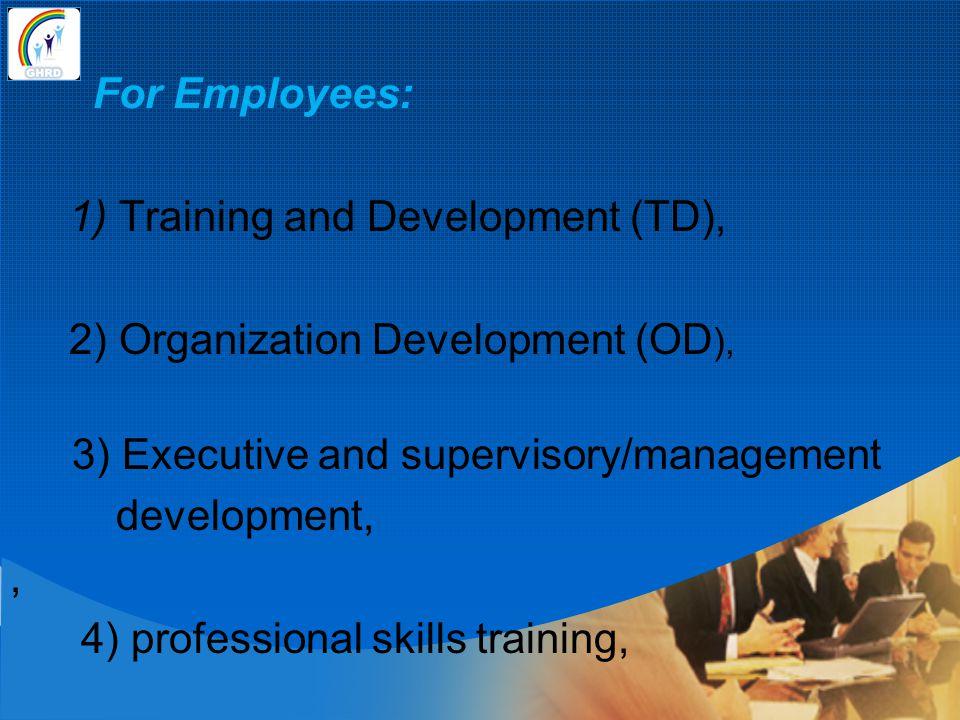 For Employees: 1) Training and Development (TD), 2) Organization Development (OD ), 3) Executive and supervisory/management development,, 4) professio