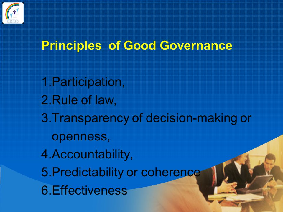 Principles of Good Governance 1.Participation, 2.Rule of law, 3.Transparency of decision-making or openness, 4.Accountability, 5.Predictability or coh