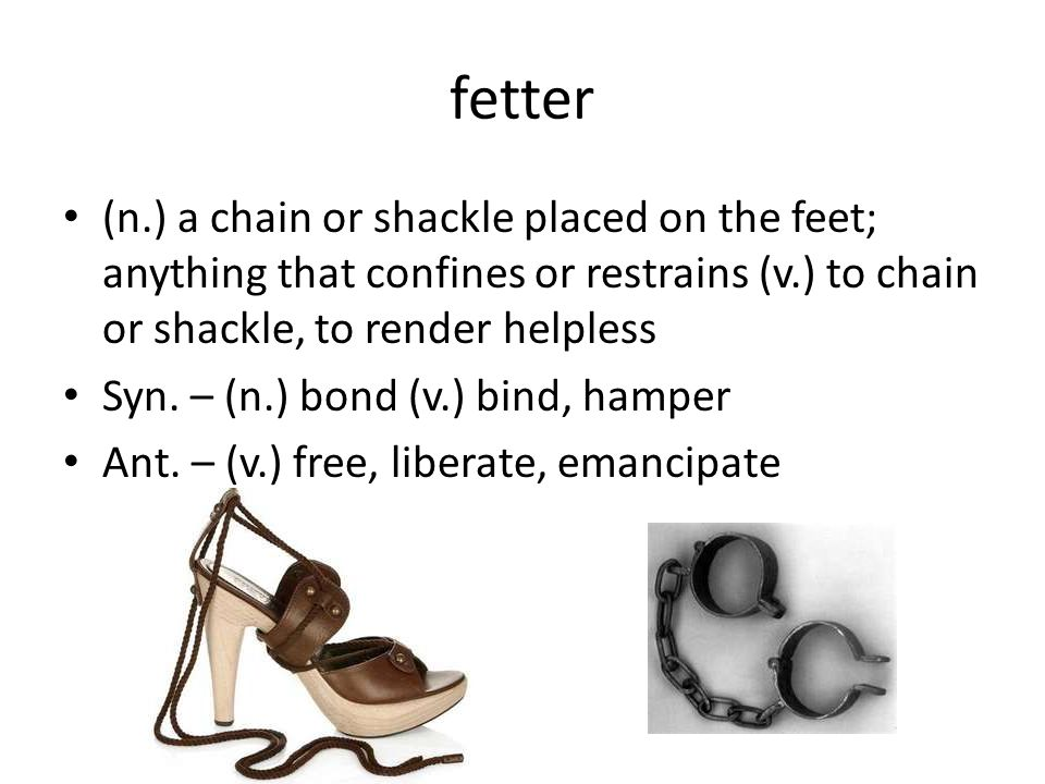 fetter (n.) a chain or shackle placed on the feet; anything that confines or restrains (v.) to chain or shackle, to render helpless Syn.