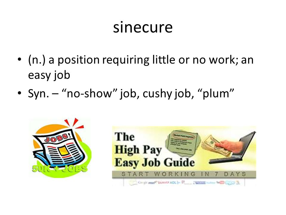 sinecure (n.) a position requiring little or no work; an easy job Syn.