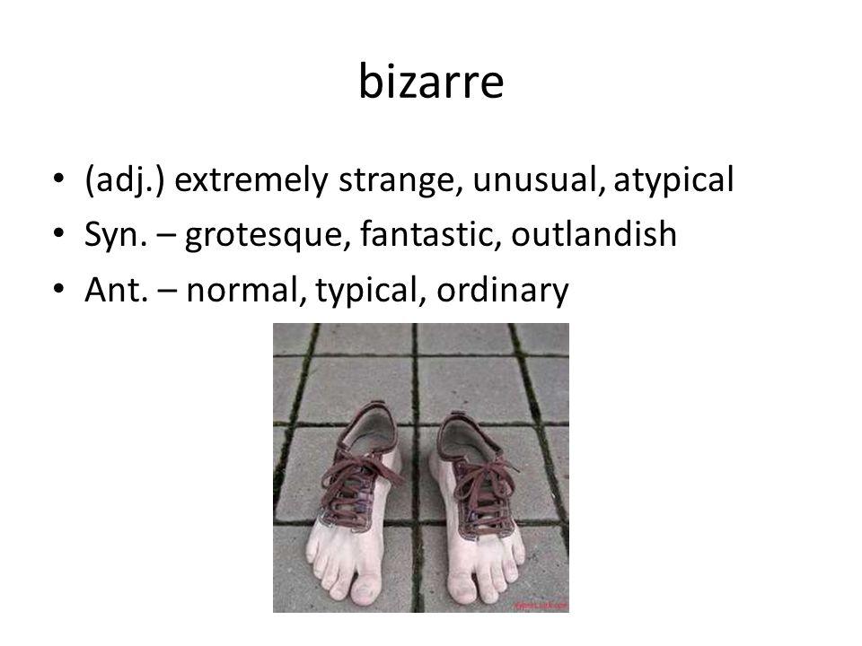 bizarre (adj.) extremely strange, unusual, atypical Syn.