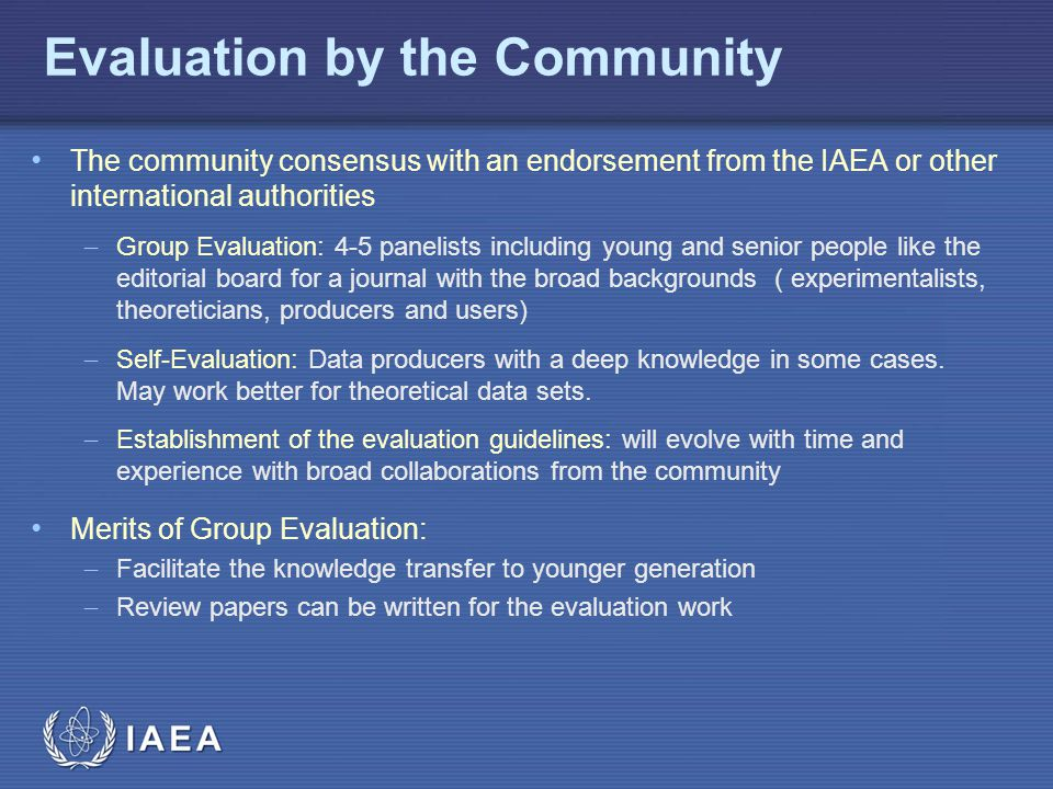 IAEA Evaluation by the Community The community consensus with an endorsement from the IAEA or other international authorities  Group Evaluation: 4-5 panelists including young and senior people like the editorial board for a journal with the broad backgrounds ( experimentalists, theoreticians, producers and users)  Self-Evaluation: Data producers with a deep knowledge in some cases.