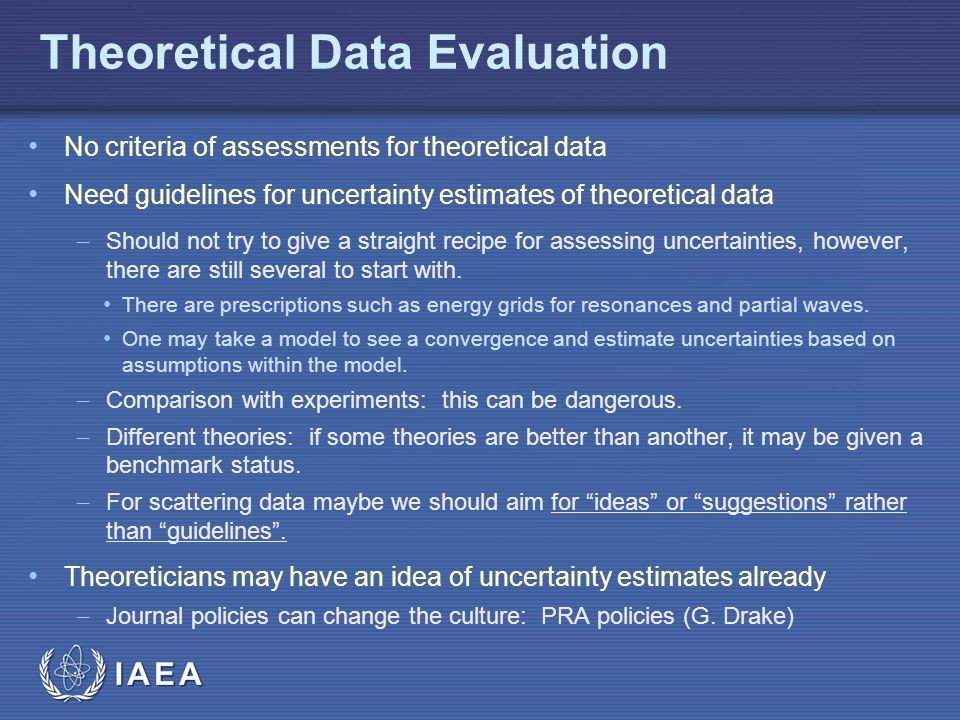 IAEA Theoretical Data Evaluation No criteria of assessments for theoretical data Need guidelines for uncertainty estimates of theoretical data  Should not try to give a straight recipe for assessing uncertainties, however, there are still several to start with.