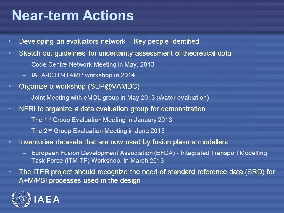 IAEA Near-term Actions Developing an evaluators network – Key people identified Sketch out guidelines for uncertainty assessment of theoretical data  Code Centre Network Meeting in May, 2013  IAEA-ICTP-ITAMP workshop in 2014 Organize a workshop (SUP@VAMDC)  Joint Meeting with eMOL group in May 2013 (Water evaluation) NFRI to organize a data evaluation group for demonstration  The 1 st Group Evaluation Meeting in January 2013  The 2 nd Group Evaluation Meeting in June 2013 Inventorise datasets that are now used by fusion plasma modellers  European Fusion Development Association (EFDA) - Integrated Transport Modelling Task Force (ITM-TF) Workshop.