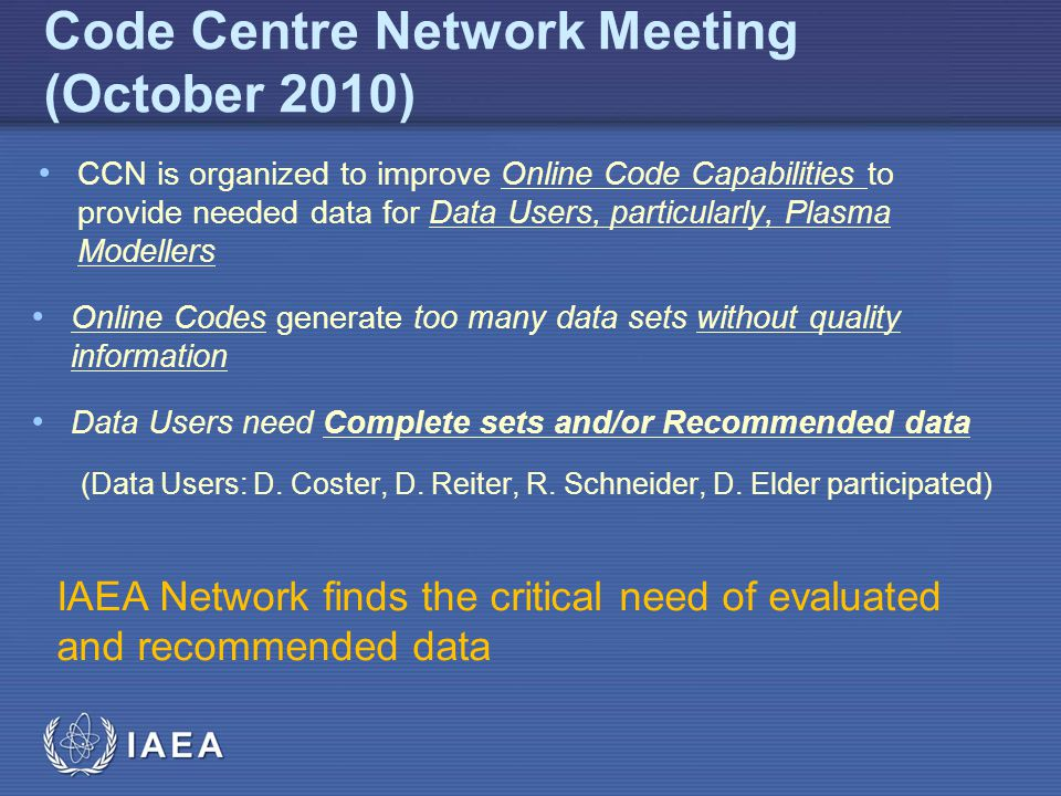 IAEA Code Centre Network Meeting (October 2010) CCN is organized to improve Online Code Capabilities to provide needed data for Data Users, particularly, Plasma Modellers Online Codes generate too many data sets without quality information Data Users need Complete sets and/or Recommended data (Data Users: D.