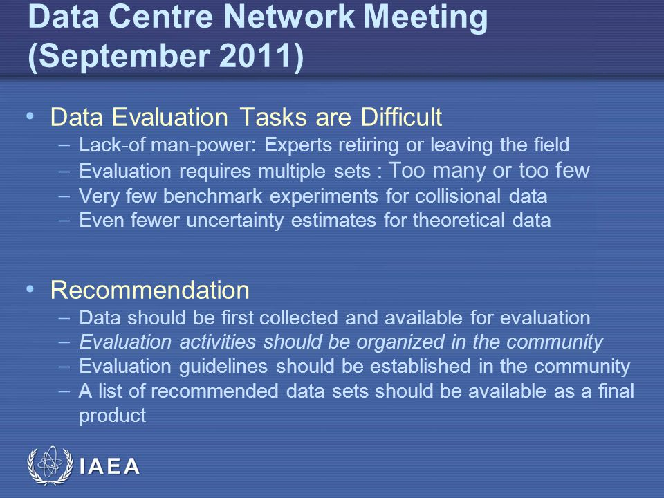 IAEA Data Centre Network Meeting (September 2011) Data Evaluation Tasks are Difficult  Lack-of man-power: Experts retiring or leaving the field  Evaluation requires multiple sets : Too many or too few  Very few benchmark experiments for collisional data  Even fewer uncertainty estimates for theoretical data Recommendation  Data should be first collected and available for evaluation  Evaluation activities should be organized in the community  Evaluation guidelines should be established in the community  A list of recommended data sets should be available as a final product