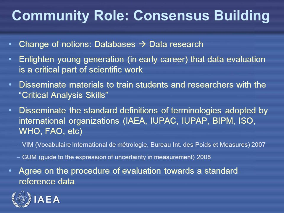 IAEA Community Role: Consensus Building Change of notions: Databases  Data research Enlighten young generation (in early career) that data evaluation is a critical part of scientific work Disseminate materials to train students and researchers with the Critical Analysis Skills Disseminate the standard definitions of terminologies adopted by international organizations (IAEA, IUPAC, IUPAP, BIPM, ISO, WHO, FAO, etc)  VIM (Vocabulaire International de métrologie, Bureau Int.