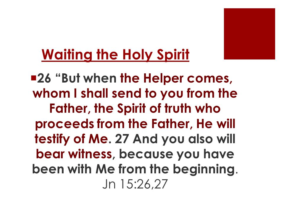 Waiting the Holy Spirit  26 But when the Helper comes, whom I shall send to you from the Father, the Spirit of truth who proceeds from the Father, He will testify of Me.