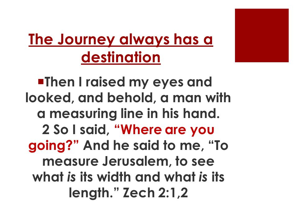 The Journey always has a destination  Then I raised my eyes and looked, and behold, a man with a measuring line in his hand.