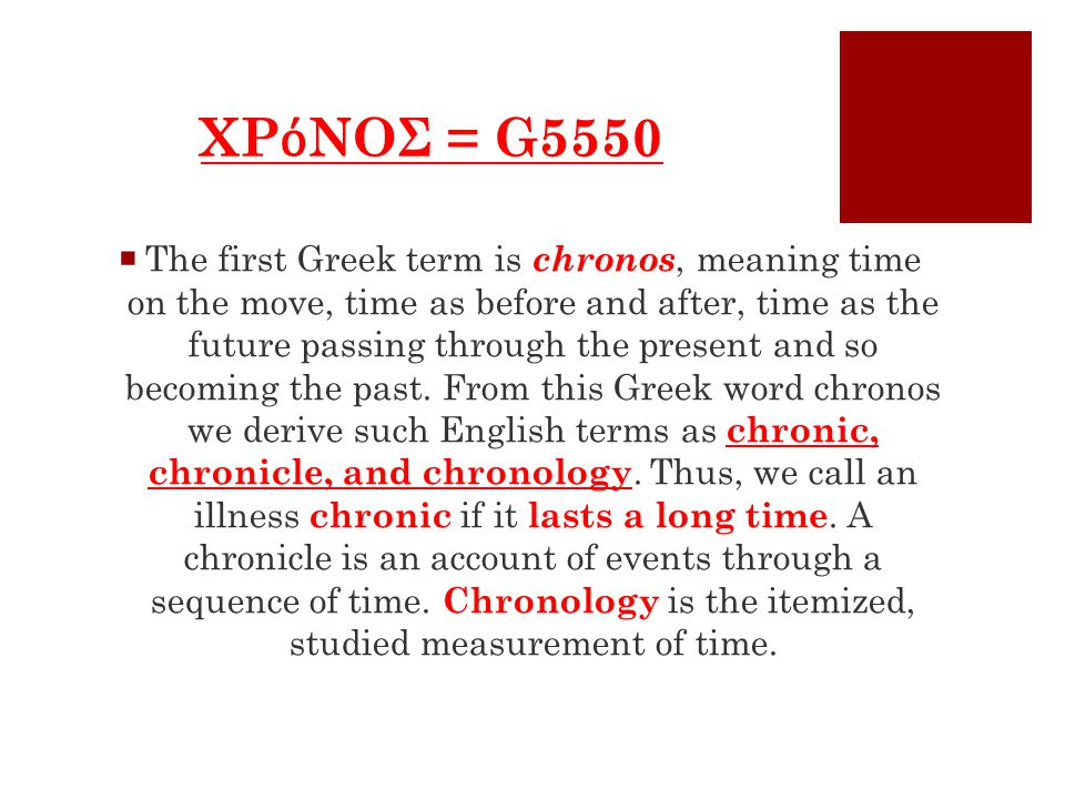 ΧΡ ό ΝΟΣ = G5550  The first Greek term is chronos, meaning time on the move, time as before and after, time as the future passing through the present and so becoming the past.
