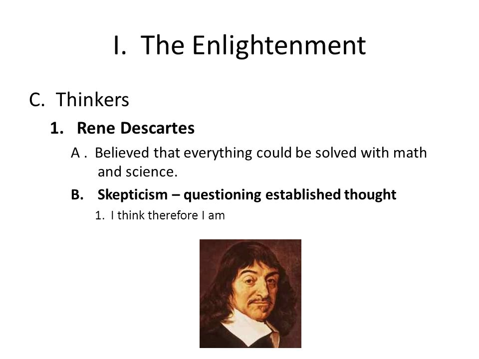 I. The Enlightenment C.Thinkers 1.Rene Descartes A.