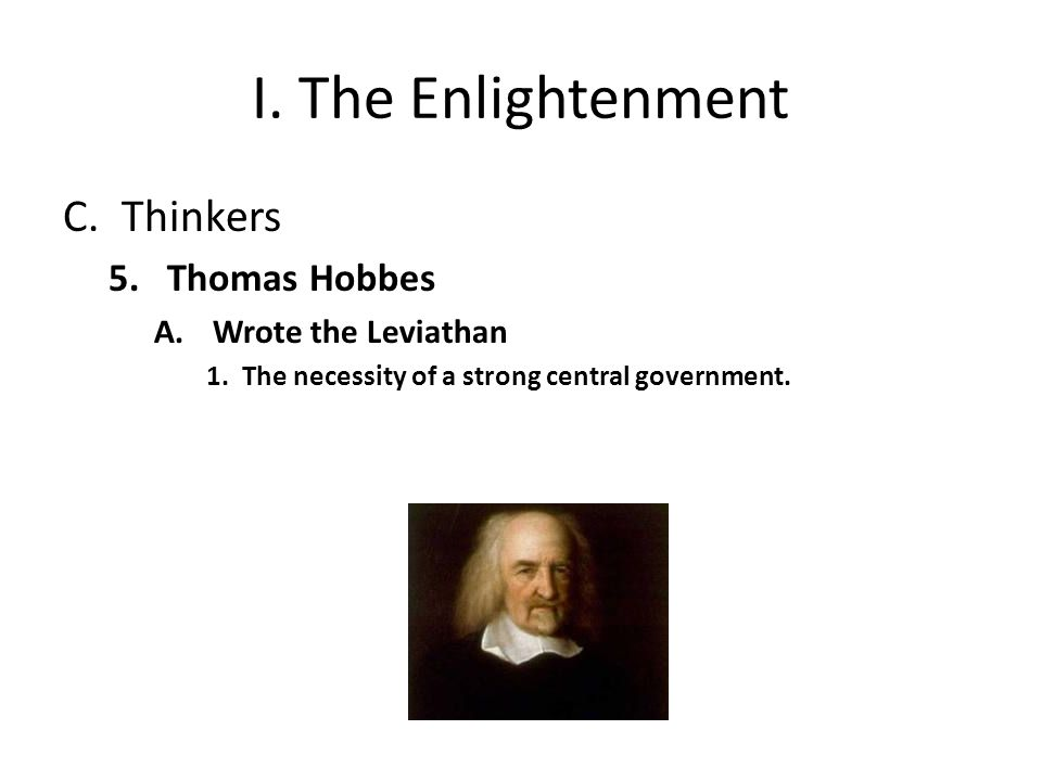 I. The Enlightenment C.Thinkers 5.Thomas Hobbes A.Wrote the Leviathan 1.