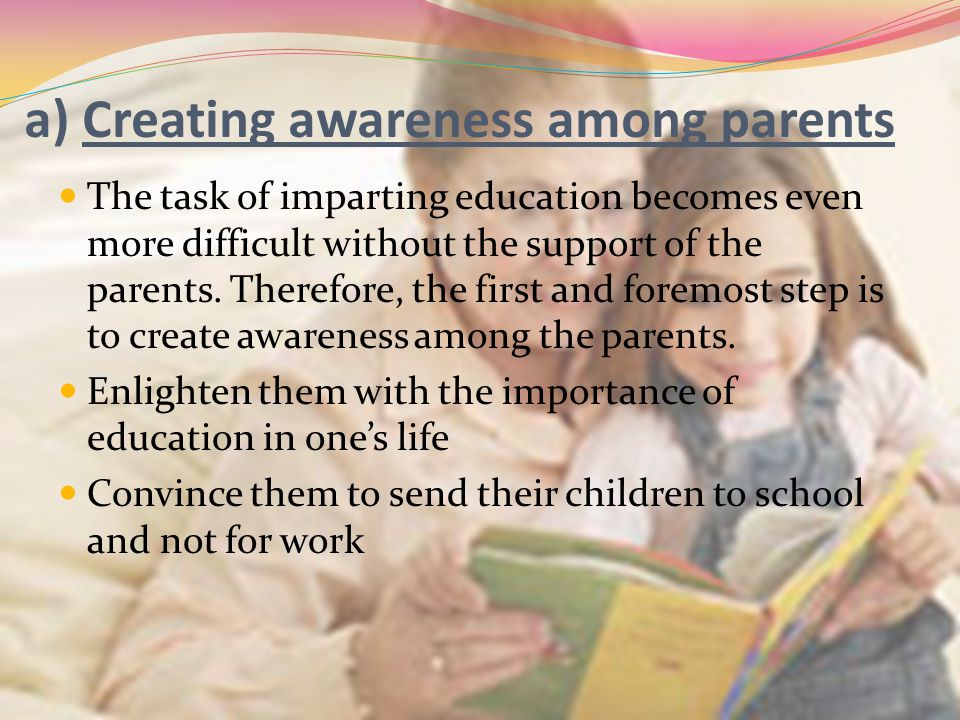 a) Creating awareness among parents The task of imparting education becomes even more difficult without the support of the parents. Therefore, the fir