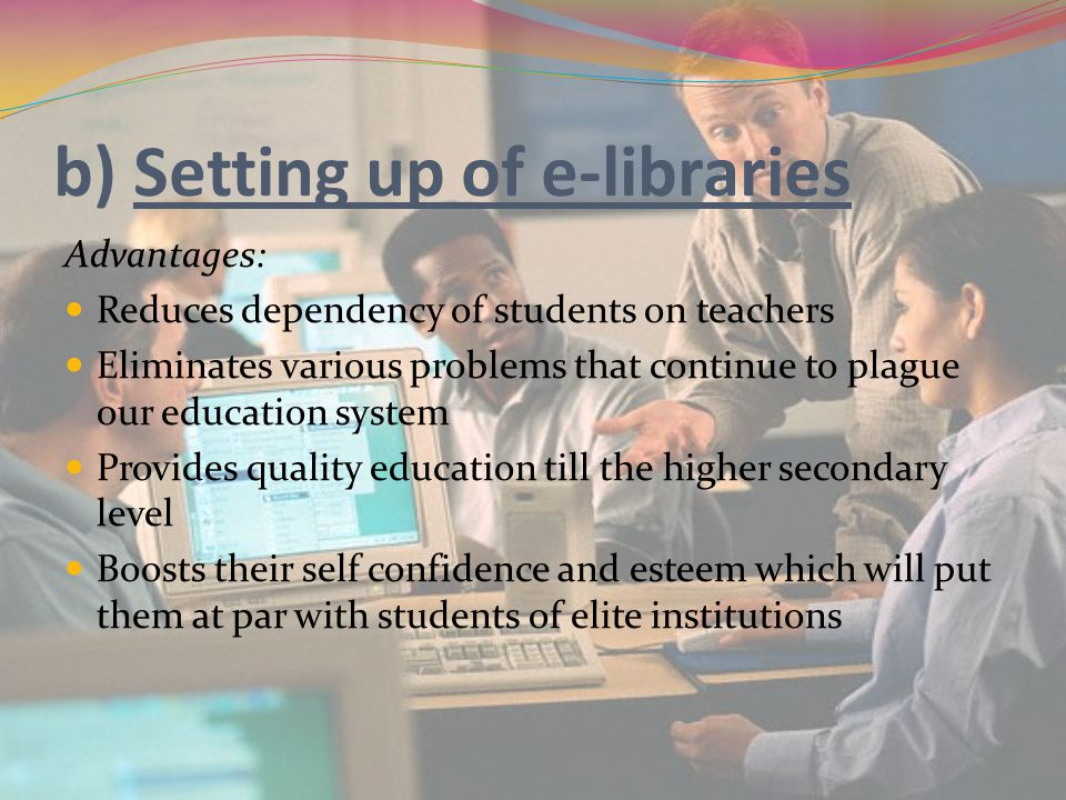 b) Setting up of e-libraries Advantages: Reduces dependency of students on teachers Eliminates various problems that continue to plague our education system Provides quality education till the higher secondary level Boosts their self confidence and esteem which will put them at par with students of elite institutions