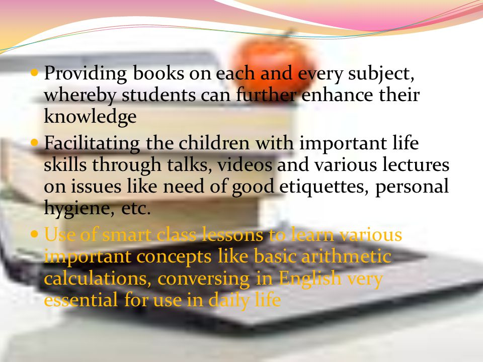 Providing books on each and every subject, whereby students can further enhance their knowledge Facilitating the children with important life skills through talks, videos and various lectures on issues like need of good etiquettes, personal hygiene, etc.