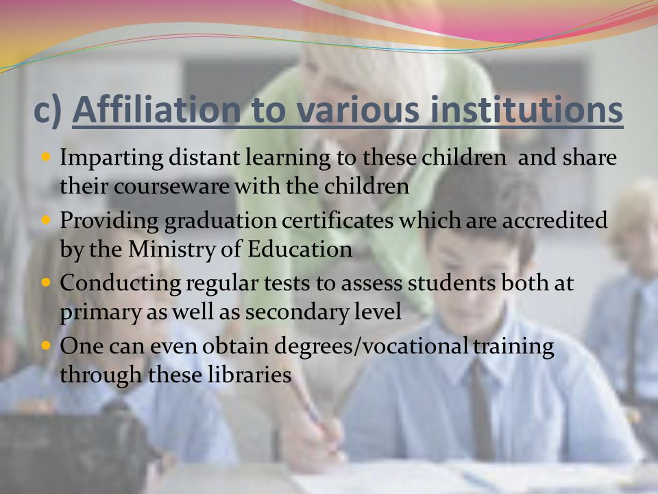 c) Affiliation to various institutions Imparting distant learning to these children and share their courseware with the children Providing graduation certificates which are accredited by the Ministry of Education Conducting regular tests to assess students both at primary as well as secondary level One can even obtain degrees/vocational training through these libraries