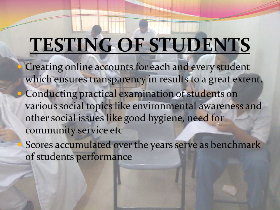 TESTING OF STUDENTS Creating online accounts for each and every student which ensures transparency in results to a great extent. Conducting practical