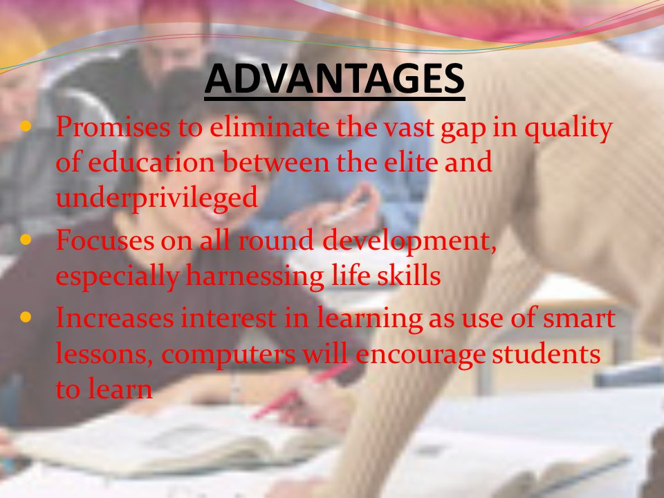 ADVANTAGES Promises to eliminate the vast gap in quality of education between the elite and underprivileged Focuses on all round development, especially harnessing life skills Increases interest in learning as use of smart lessons, computers will encourage students to learn