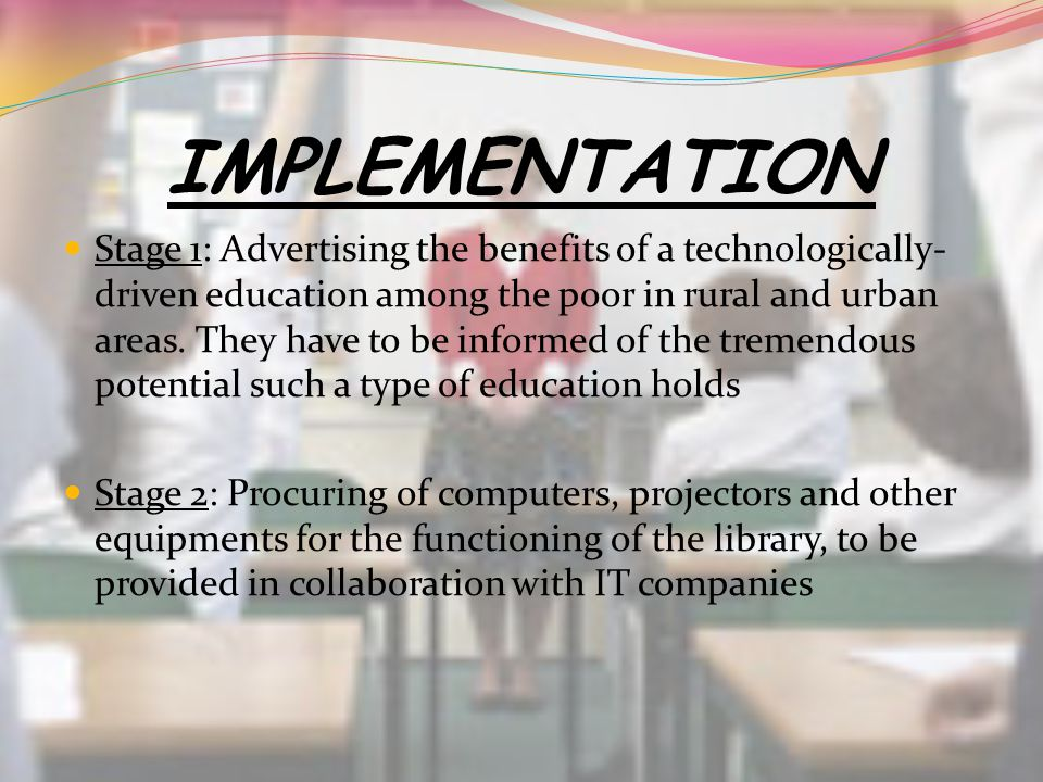 IMPLEMENTATION Stage 1: Advertising the benefits of a technologically- driven education among the poor in rural and urban areas. They have to be infor