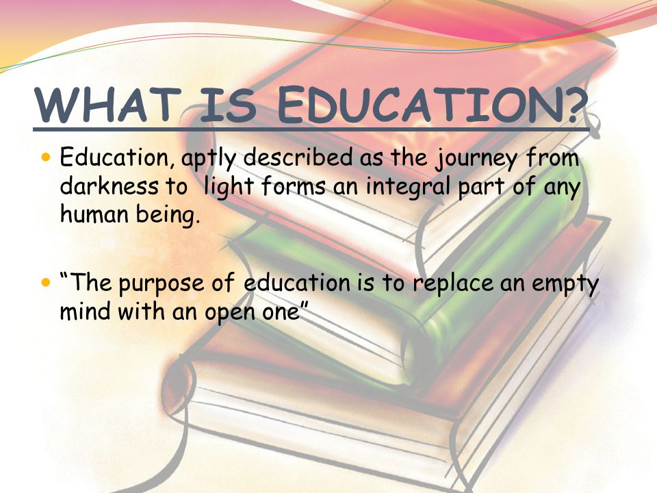 "WHAT IS EDUCATION? Education, aptly described as the journey from darkness to light forms an integral part of any human being. ""The purpose of educati"