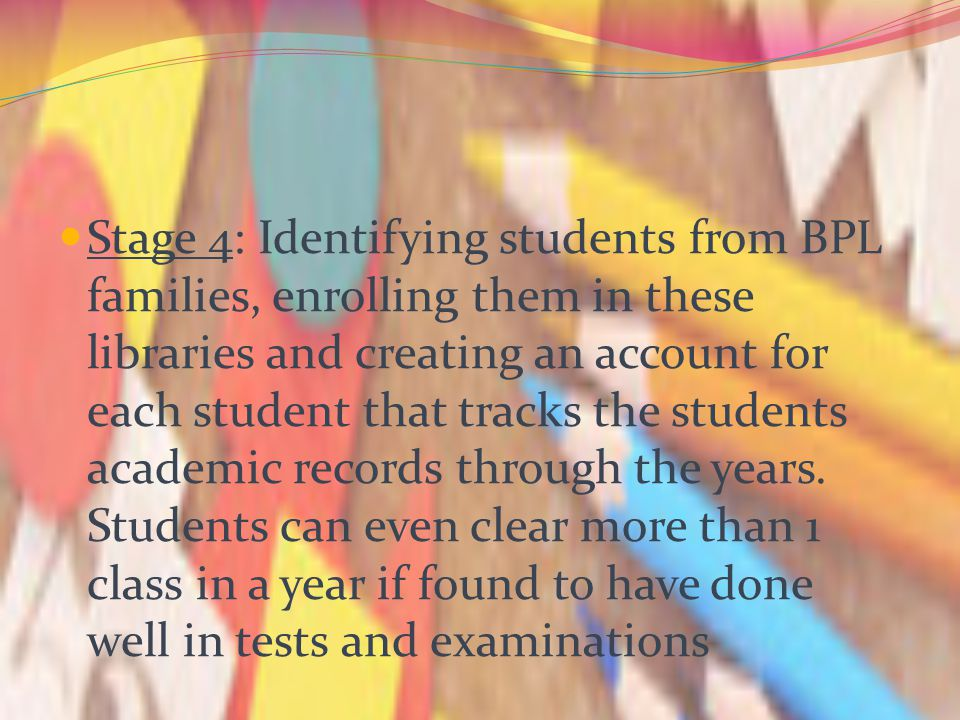 Stage 4: Identifying students from BPL families, enrolling them in these libraries and creating an account for each student that tracks the students a
