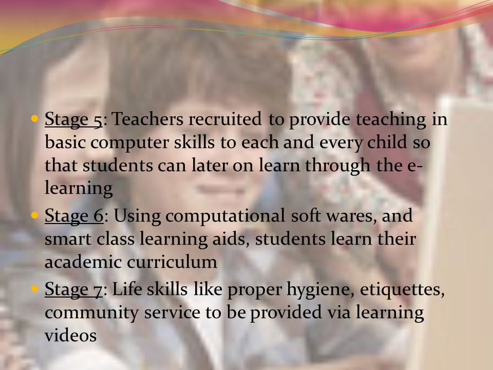 Stage 5: Teachers recruited to provide teaching in basic computer skills to each and every child so that students can later on learn through the e- le