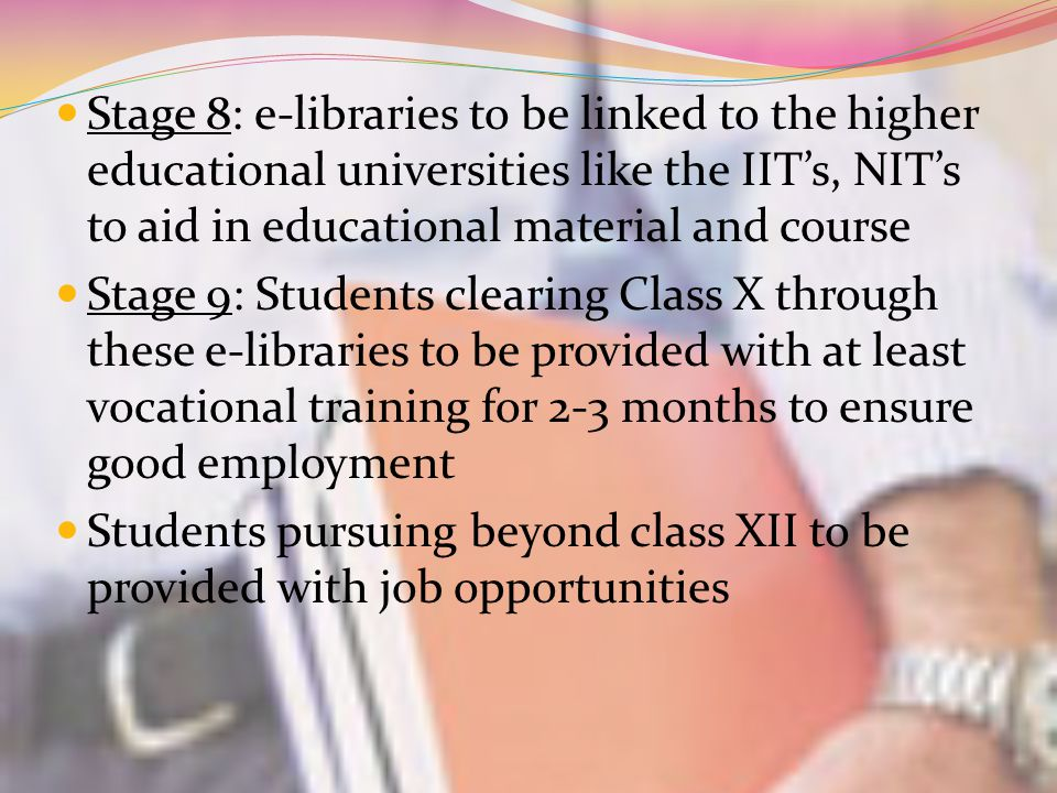 Stage 8: e-libraries to be linked to the higher educational universities like the IIT's, NIT's to aid in educational material and course Stage 9: Students clearing Class X through these e-libraries to be provided with at least vocational training for 2-3 months to ensure good employment Students pursuing beyond class XII to be provided with job opportunities
