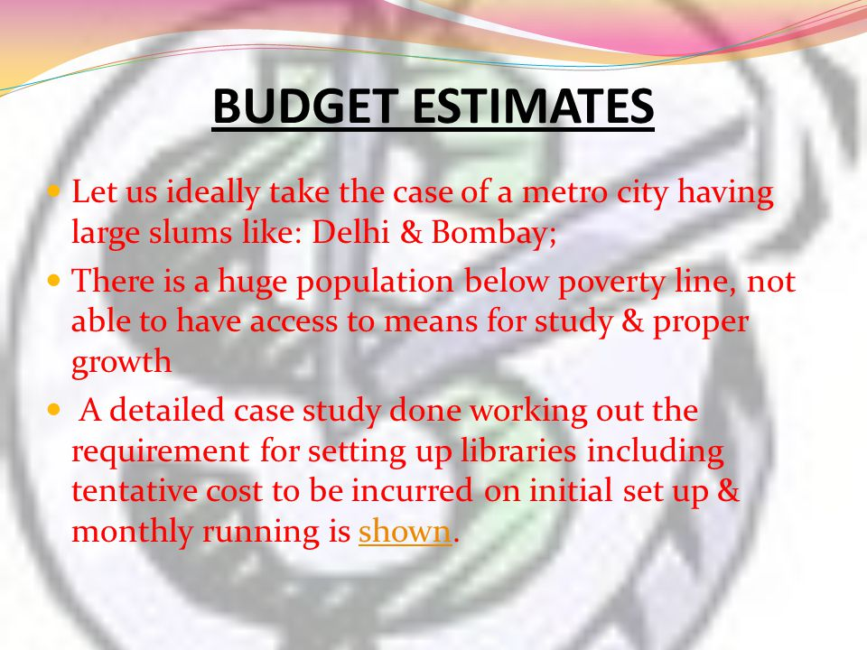BUDGET ESTIMATES Let us ideally take the case of a metro city having large slums like: Delhi & Bombay; There is a huge population below poverty line,
