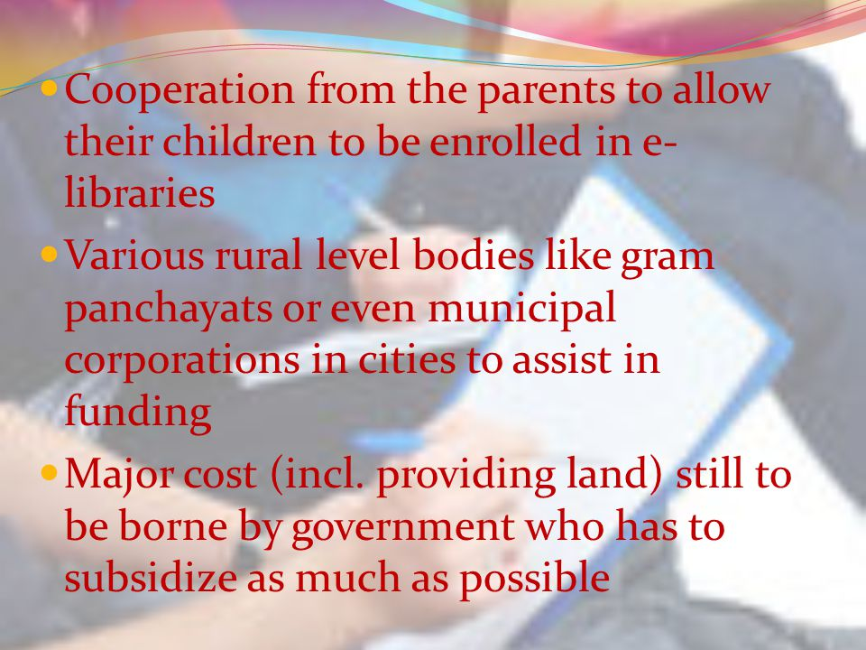 Cooperation from the parents to allow their children to be enrolled in e- libraries Various rural level bodies like gram panchayats or even municipal