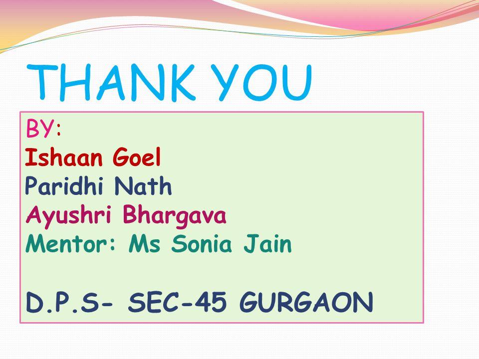 THANK YOU BY: Ishaan Goel Paridhi Nath Ayushri Bhargava Mentor: Ms Sonia Jain D.P.S- SEC-45 GURGAON